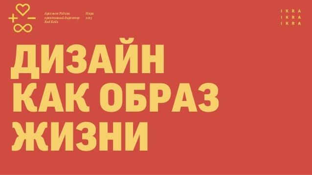 Икра 2015 Арсеньев Родион креативный директор Red Keds дизайн как образ жизни