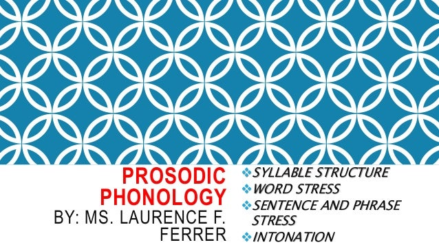 PROSODIC PHONOLOGY BY: MS. LAURENCE F. FERRER SYLLABLE STRUCTURE WORD STRESS SENTENCE AND PHRASE STRESS INTONATION