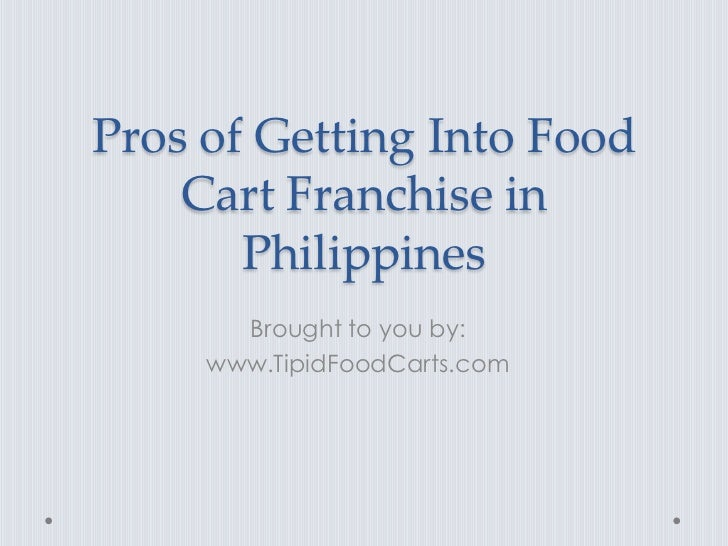 Pros of Getting Into Food    Cart Franchise in       Philippines       Brought to you by:     www.TipidFoodCarts.com