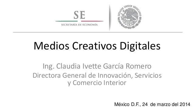 Medios Creativos Digitales Ing. Claudia Ivette García Romero Directora General de Innovación, Servicios y Comercio Interio...