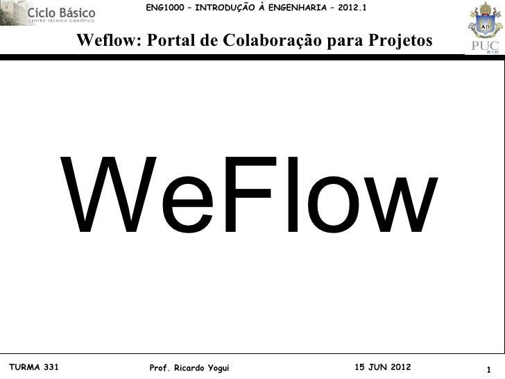 ENG1000 – INTRODUÇÃO À ENGENHARIA – 2012.1            Weflow: Portal de Colaboração para Projetos            WeFlowTURMA 3...