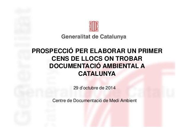 PROSPECCIÓ PER ELABORAR UN PRIMER  CENS DE LLOCS ON TROBAR  DOCUMENTACIÓ AMBIENTAL A  CATALUNYA  29 d'octubre de 2014  Cen...