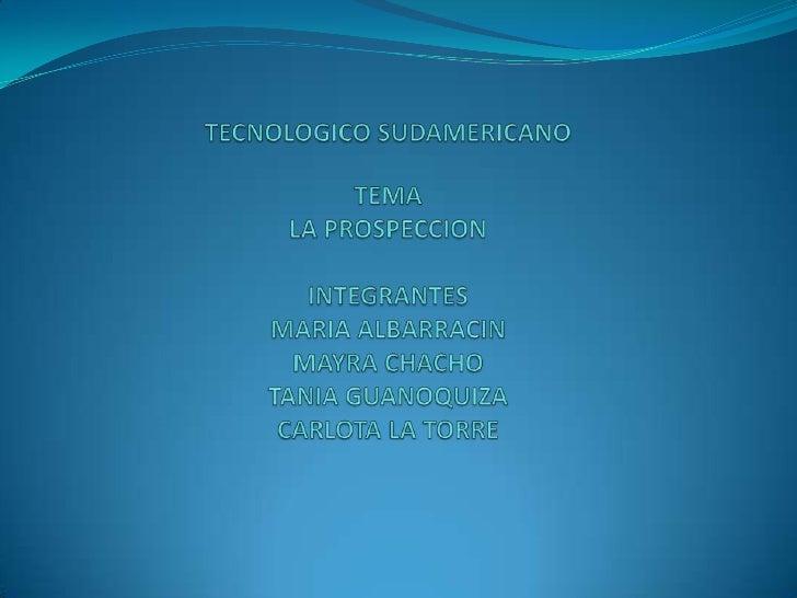TECNOLOGICO SUDAMERICANOTEMALA PROSPECCIONINTEGRANTESMARIA ALBARRACIN MAYRA CHACHOTANIA GUANOQUIZACARLOTA LA TORRE<br />