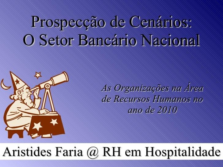 Prospecção de Cenários: O Setor Bancário Nacional As Organizações na Área de Recursos Humanos no ano de 2010 Aristides Far...