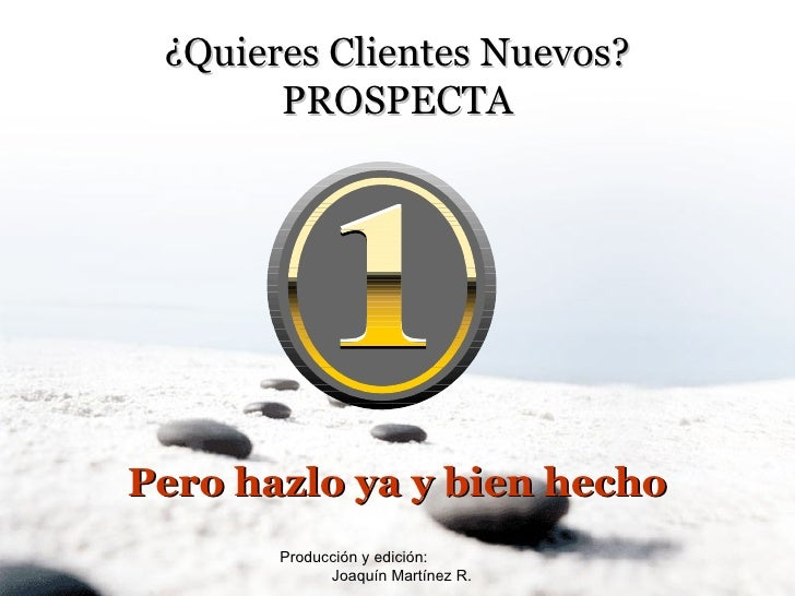 Producción y edición:  Joaquín Martínez R. ¿Quieres Clientes Nuevos? PROSPECTA Pero hazlo ya y bien hecho