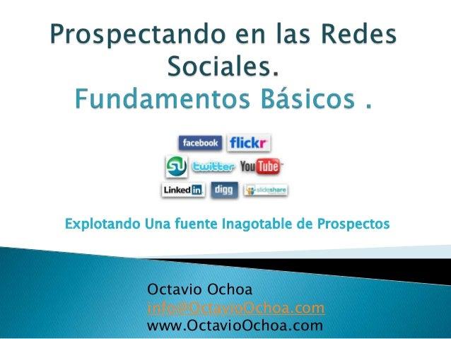 Explotando Una fuente Inagotable de Prospectos  Octavio Ochoa info@OctavioOchoa.com www.OctavioOchoa.com