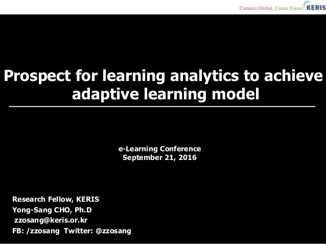 Prospect for learning analytics to achieve adaptive learning model Research Fellow, KERIS Yong-Sang CHO, Ph.D zzosang@keri...