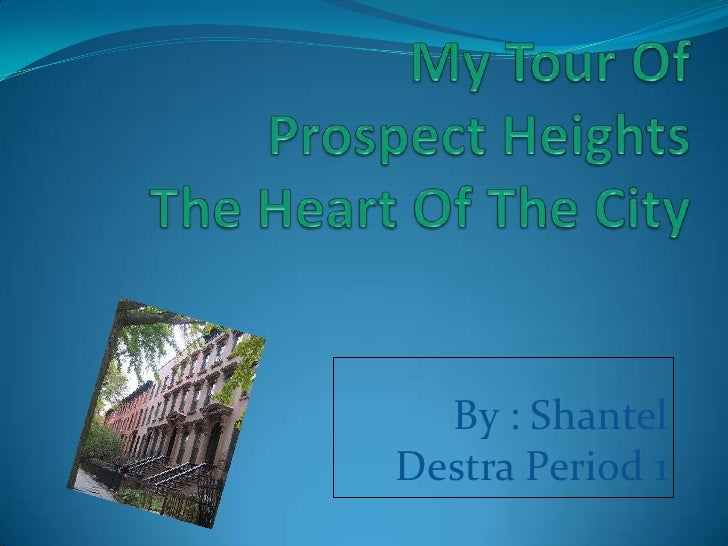 My Tour Of Prospect HeightsThe Heart Of The City<br />By : Shantel <br />Destra Period 1<br />