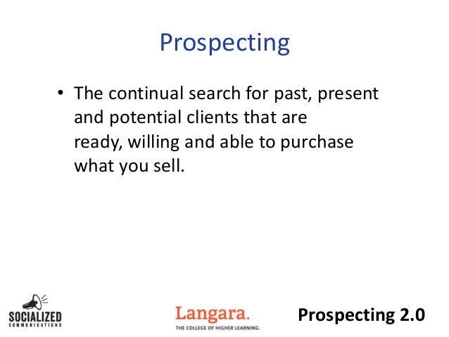 Prospecting 2.0Prospecting• The continual search for past, presentand potential clients that areready, willing and able to...