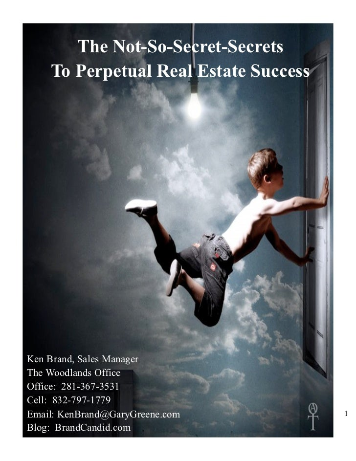 The Not-So-Secret-Secrets     To Perpetual Real Estate Success     Ken Brand, Sales Manager The Woodlands Office Office: 2...