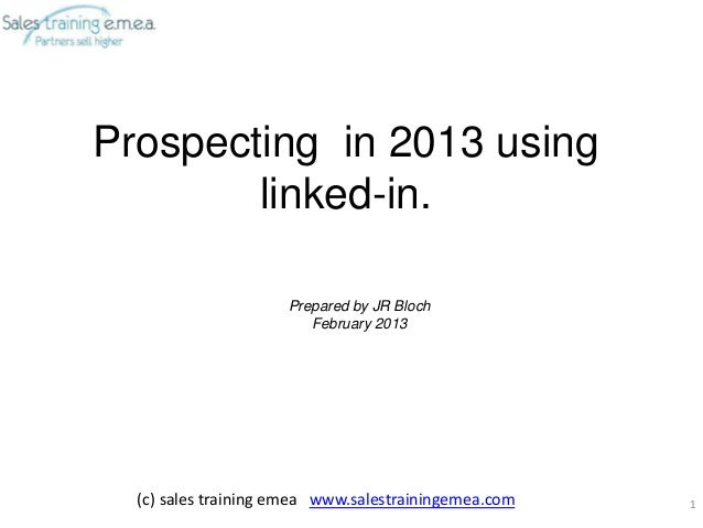 Prospecting in 2013 using        linked-in.                     Prepared by JR Bloch                        February 2013 ...