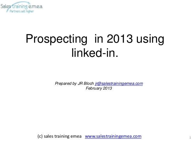 Prospecting in 2013 using        linked-in.          Prepared by JR Bloch jr@salestrainingemea.com                        ...
