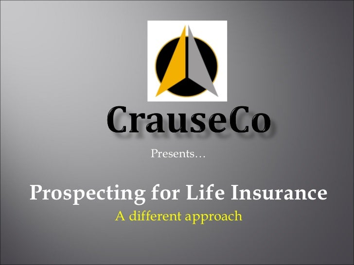Presents… Prospecting for Life Insurance A different approach