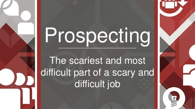 Prospecting The scariest and most difficult part of a scary and difficult job