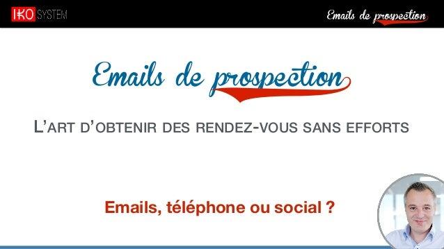 Emails de prospection9 Emails de prospection9 L'ART D'OBTENIR DES RENDEZ-VOUS SANS EFFORTS Emails, téléphone ou social ?