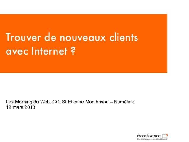 Trouver de nouveaux clientsavec Internet?Les Morning du Web. CCI St Etienne Montbrison – Numélink.12 mars 2013