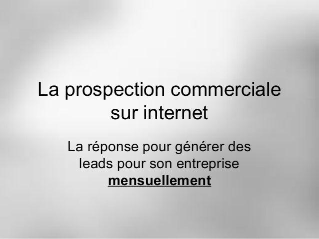 La prospection commerciale sur internet La réponse pour générer des leads pour son entreprise mensuellement