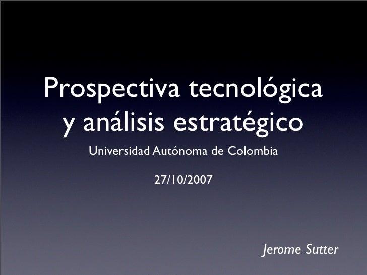 Prospectiva tecnológica  y análisis estratégico    Universidad Autónoma de Colombia                27/10/2007             ...