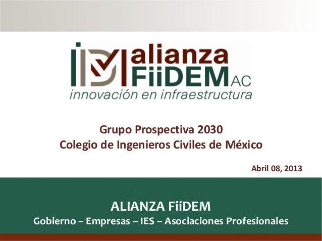 1ALIANZA FiiDEMGobierno – Empresas – IES – Asociaciones ProfesionalesAbril 08, 2013Grupo Prospectiva 2030Colegio de Ingeni...