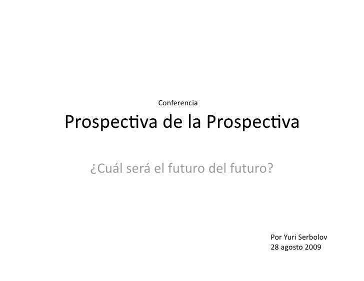 Conferencia  Prospec(vadelaProspec(va     ¿Cuálseráelfuturodelfuturo?                                      Por...