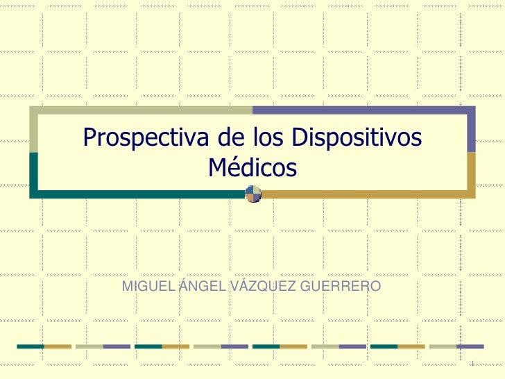 Prospectiva de los Dispositivos            Médicos       MIGUEL ÁNGEL VÁZQUEZ GUERRERO                                    ...