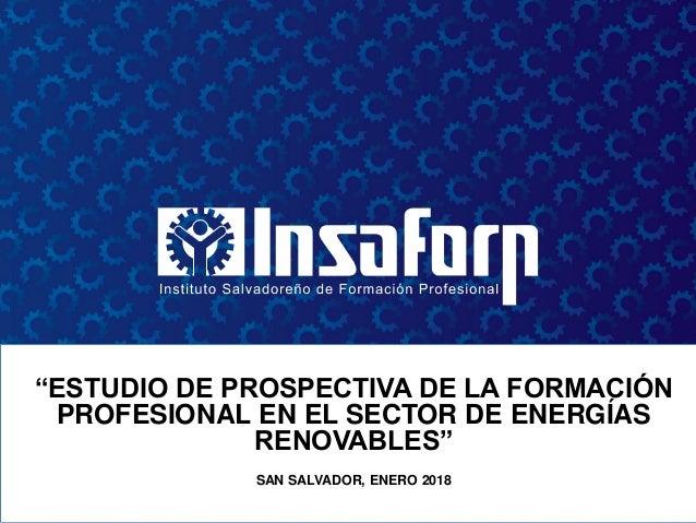 """""""ESTUDIO DE PROSPECTIVA DE LA FORMACIÓN PROFESIONAL EN EL SECTOR DE ENERGÍAS RENOVABLES"""" SAN SALVADOR, ENERO 2018"""