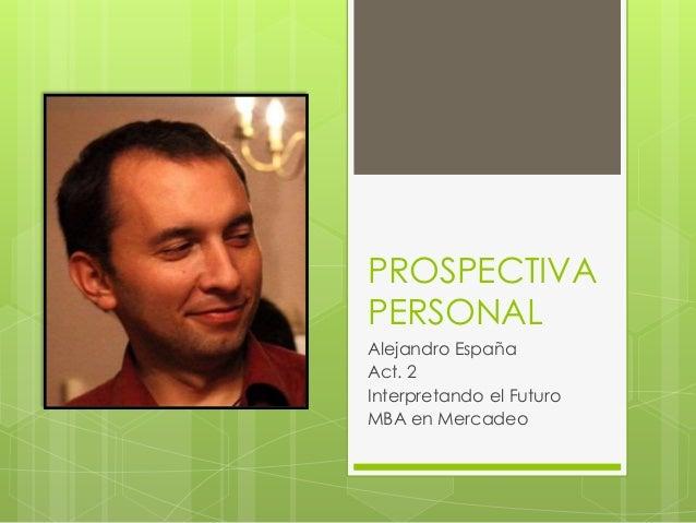 PROSPECTIVA PERSONAL Alejandro España Act. 2 Interpretando el Futuro MBA en Mercadeo