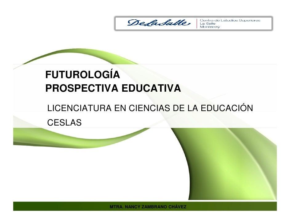 FUTUROLOGÍA PROSPECTIVA EDUCATIVA LICENCIATURA EN CIENCIAS DE LA EDUCACIÓN CESLAS                 MTRA. NANCY ZAMBRANO CHÁ...