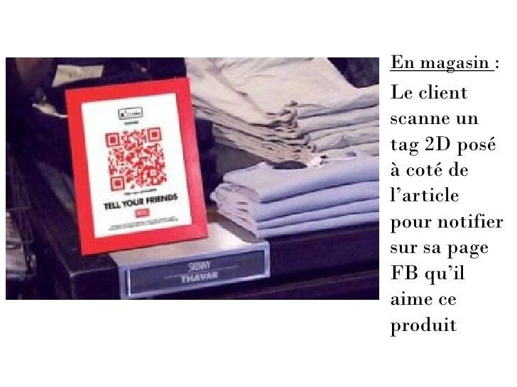 En magasin :Le clientscanne untag 2D poséà coté del'articlepour notifiersur sa pageFB qu'ilaime ceproduit