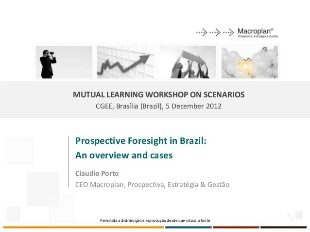 MUTUAL LEARNING WORKSHOP ON SCENARIOS      CGEE, Brasília (Brazil), 5 December 2012Prospective Foresight in Brazil:An over...