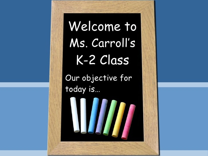 Welcome to Ms. Carroll's K-2 Class Our objective for today is…