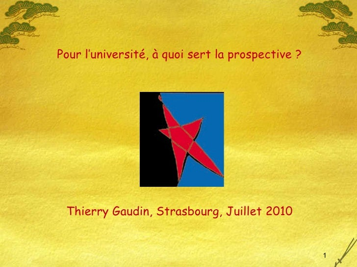 Thierry Gaudin, Strasbourg, Juillet 2010 Pour l'université, à quoi sert la prospective ?