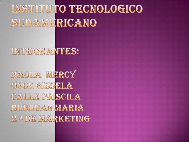 INSTITUTO TECNOLOGICO SUDAMERICANOINTEGRANTES:NAULA  MERCYONCE GISSELACALLE PRISCILABURHUAN MARIA2 ª DE MARKETING<br />