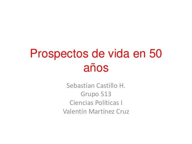 Prospectos de vida en 50 años Sebastían Castillo H. Grupo 513 Ciencias Políticas I Valentín Martínez Cruz