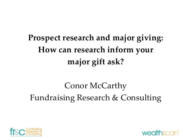 Prospect research and major giving:How can research inform yourmajor gift ask?Conor McCarthyFundraising Research & Consult...
