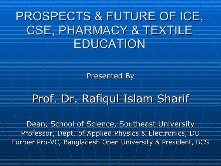 PROSPECTS & FUTURE OF ICE, CSE, PHARMACY & TEXTILE EDUCATION <ul><li>Presented By </li></ul><ul><li>Prof. Dr. Rafiqul Isla...