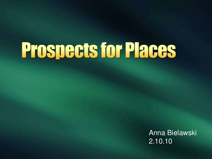 Prospects for Places<br />Anna Bielawski<br />2.10.10<br />