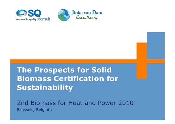 The Prospects for SolidBiomass Certification forSustainability2nd Biomass for Heat and Power 2010Brussels, Belgium