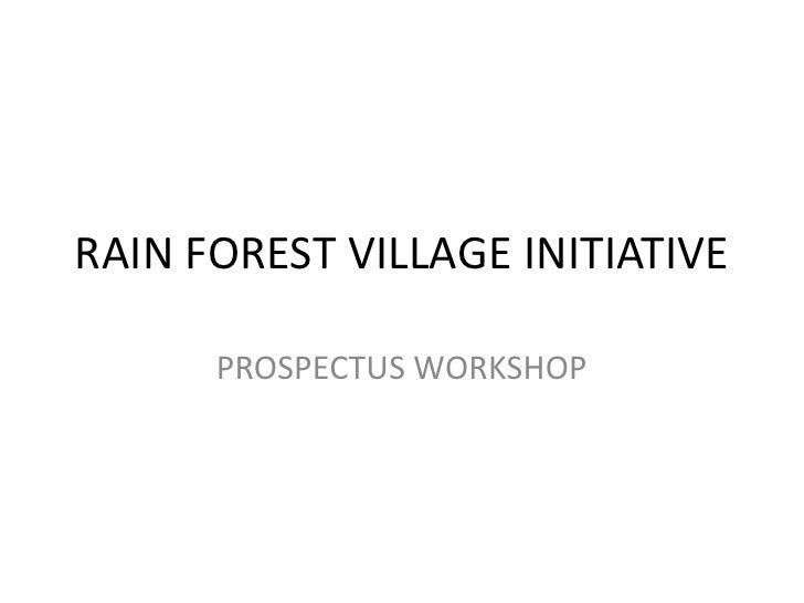 RAIN FOREST VILLAGE INITIATIVE<br />PROSPECTUS WORKSHOP<br />