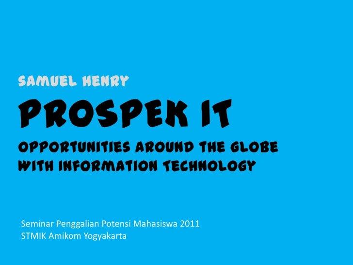 samuel henryPROSPEK ITOpportunities around the GlobeWith Information Technology<br />Seminar Penggalian Potensi Mahasiswa ...