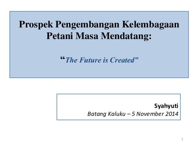 """Prospek Pengembangan Kelembagaan  Petani Masa Mendatang:  """"The Future is Created""""  Syahyuti  Batang Kaluku – 5 November 20..."""