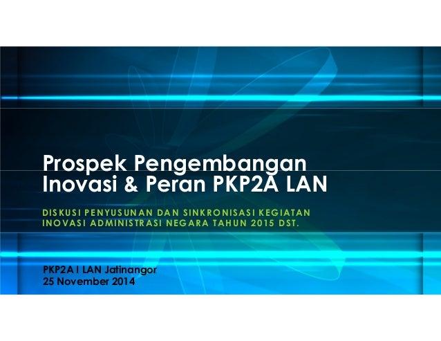 Prospek Pengembangan  Inovasi & Peran PKP2A LAN  DISKUSI PENYUSUNAN DAN SINKRONISASI KEGIATAN  INOVASI ADMINISTRASI NEGARA...