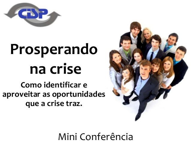 Mini Conferência Prosperando na crise Como identificar e aproveitar as oportunidades que a crise traz.