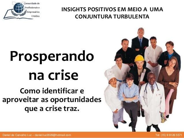 Prosperando na crise Como identificar e aproveitar as oportunidades que a crise traz. INSIGHTS POSITIVOS EM MEIO A UMA CON...