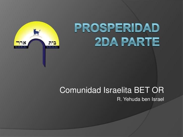 PROSPERIDAD 2dA PARTE<br />Comunidad Israelita BET OR<br />R. Yehuda ben Israel<br />