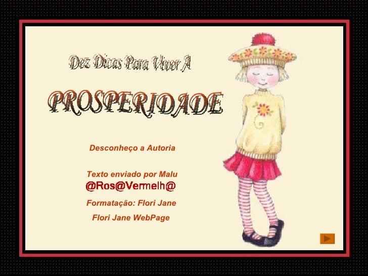 Dez Dicas Para Viver A  PROSPERIDADE Desconheço a Autoria Texto enviado por Malu Formatação:  Flori Jane Flori Jane  WebPage