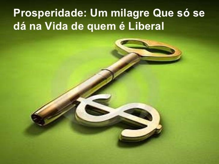 Prosperidade: Um milagre Que só se dá na Vida de quem é Liberal
