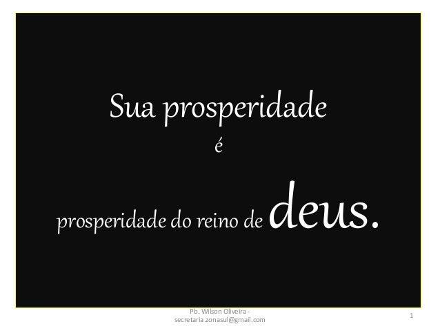 Sua prosperidade é prosperidade do reino de deus. 1 Pb. Wilson Oliveira - secretaria.zonasul@gmail.com