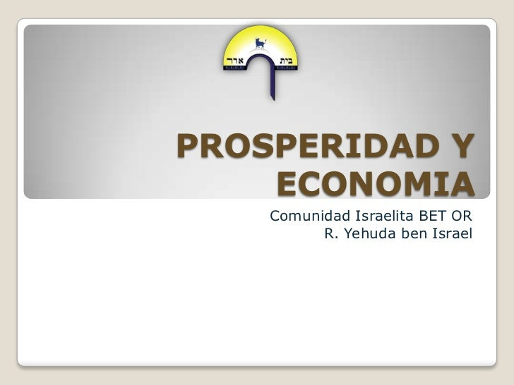 PROSPERIDAD Y ECONOMIA<br />Comunidad Israelita BET OR<br />R. Yehuda ben Israel<br />