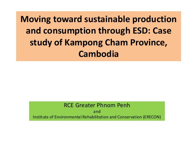 Moving toward sustainable production and consumption through ESD: Case study of Kampong Cham Province, Cambodia RCE Greate...